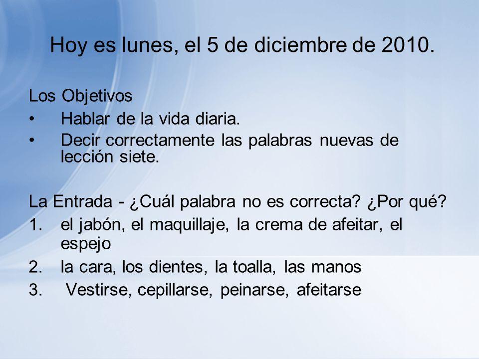 Hoy es lunes, el 5 de diciembre de 2010. Los Objetivos Hablar de la vida diaria.