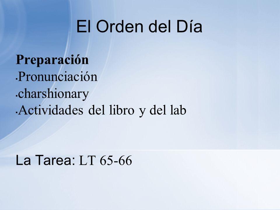El Orden del Día Preparación Pronunciación charshionary Actividades del libro y del lab La Tarea: LT 65-66