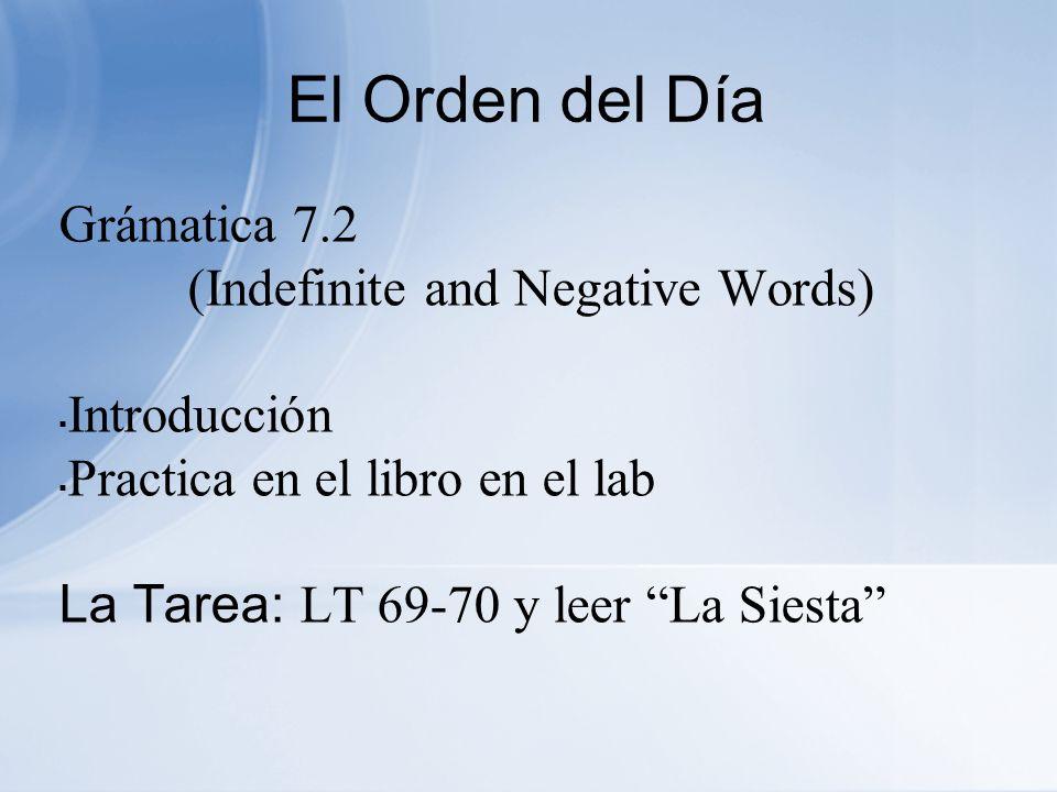 El Orden del Día Grámatica 7.2 (Indefinite and Negative Words) Introducción Practica en el libro en el lab La Tarea: LT 69-70 y leer La Siesta
