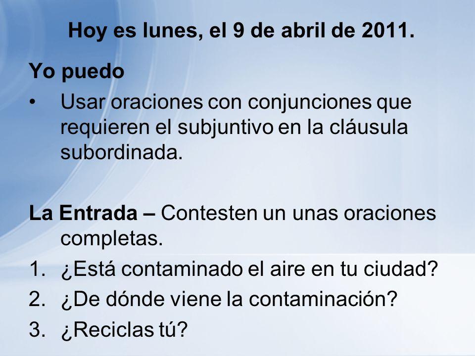 Hoy es lunes, el 9 de abril de 2011. Yo puedo Usar oraciones con conjunciones que requieren el subjuntivo en la cláusula subordinada. La Entrada – Con