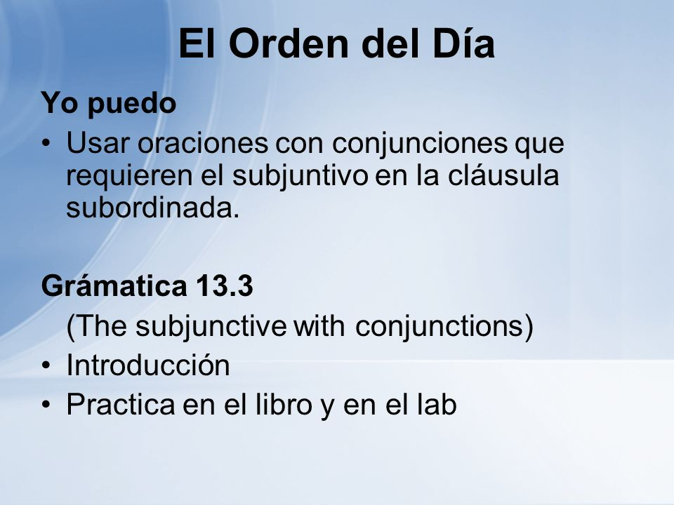 El Orden del Día Yo puedo Usar oraciones con conjunciones que requieren el subjuntivo en la cláusula subordinada. Grámatica 13.3 (The subjunctive with