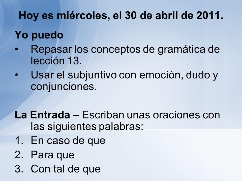 Hoy es miércoles, el 30 de abril de 2011. Yo puedo Repasar los conceptos de gramática de lección 13. Usar el subjuntivo con emoción, dudo y conjuncion