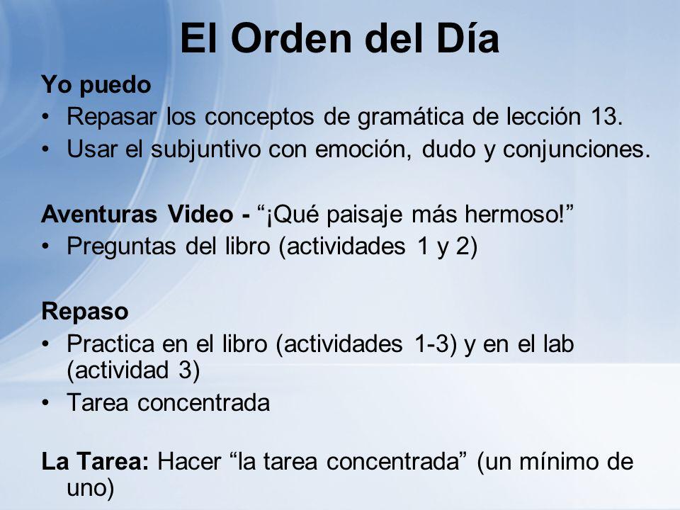 El Orden del Día Yo puedo Repasar los conceptos de gramática de lección 13. Usar el subjuntivo con emoción, dudo y conjunciones. Aventuras Video - ¡Qu