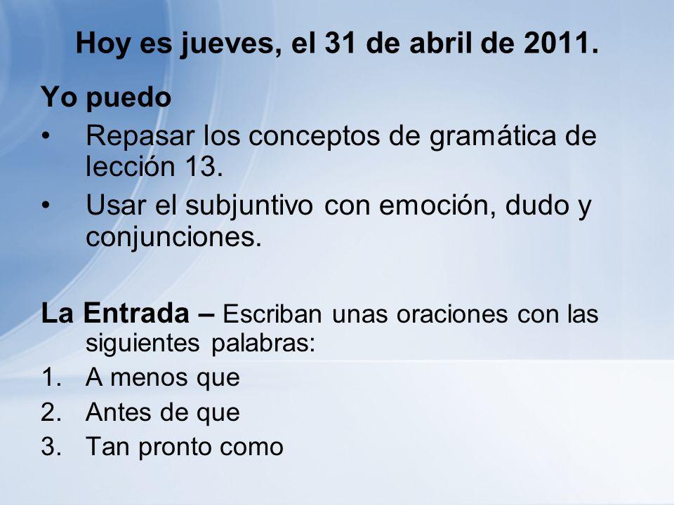 Hoy es jueves, el 31 de abril de 2011. Yo puedo Repasar los conceptos de gramática de lección 13. Usar el subjuntivo con emoción, dudo y conjunciones.