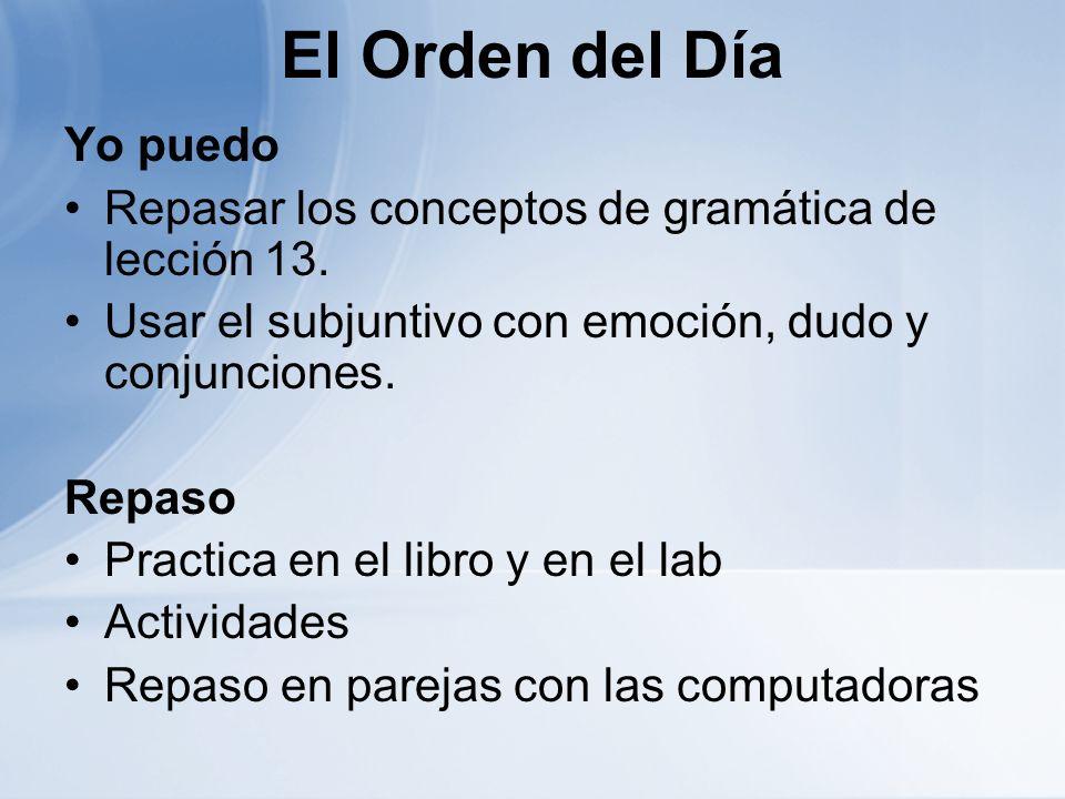 El Orden del Día Yo puedo Repasar los conceptos de gramática de lección 13. Usar el subjuntivo con emoción, dudo y conjunciones. Repaso Practica en el
