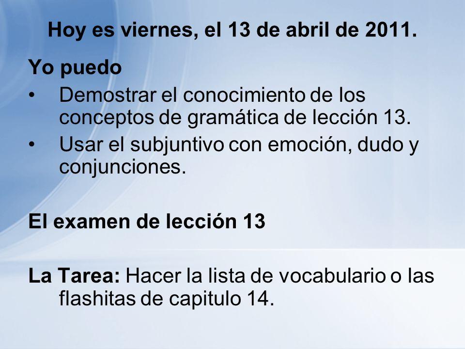 Hoy es viernes, el 13 de abril de 2011. Yo puedo Demostrar el conocimiento de los conceptos de gramática de lección 13. Usar el subjuntivo con emoción