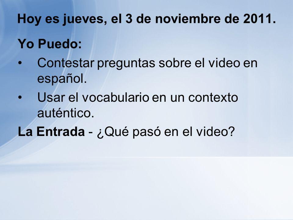 Hoy es jueves, el 3 de noviembre de 2011. Yo Puedo: Contestar preguntas sobre el video en español.