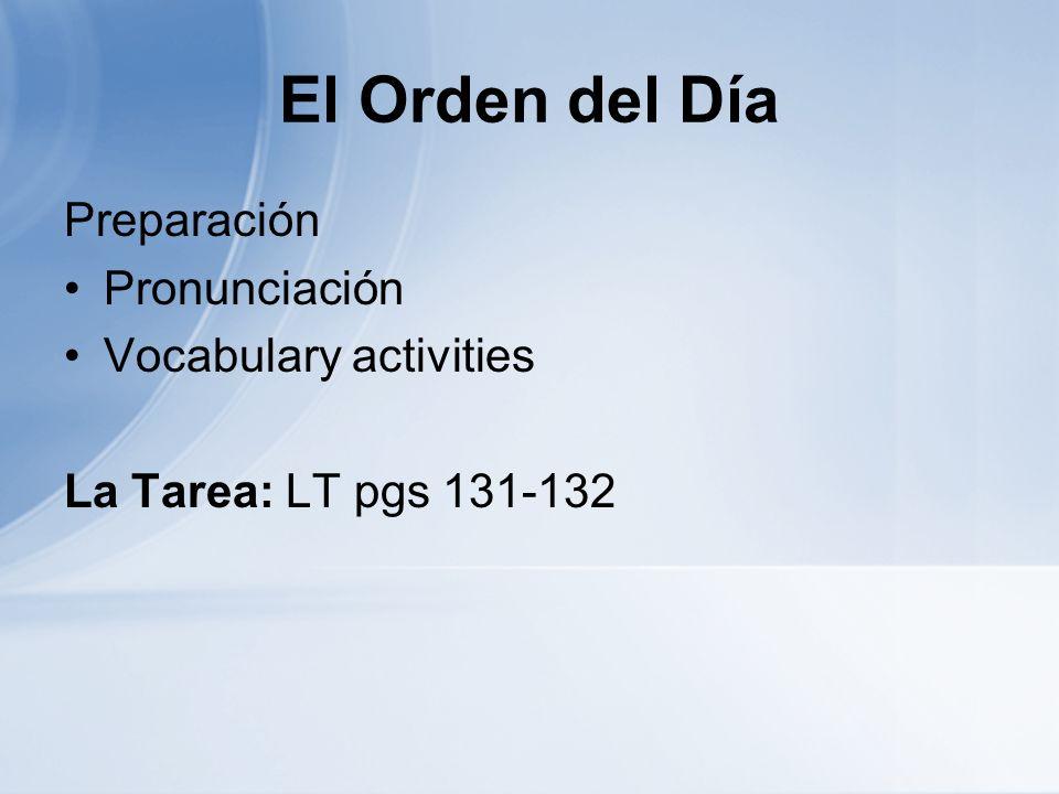 El Orden del Día Preparación Pronunciación Vocabulary activities La Tarea: LT pgs 131-132