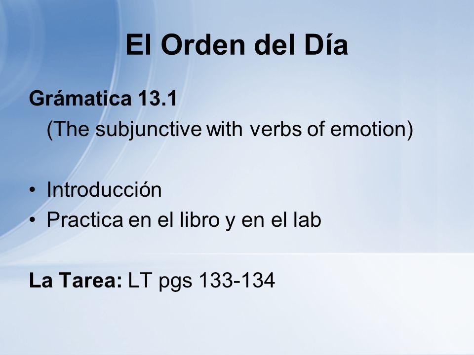 El Orden del Día Grámatica 13.1 (The subjunctive with verbs of emotion) Introducción Practica en el libro y en el lab La Tarea: LT pgs 133-134
