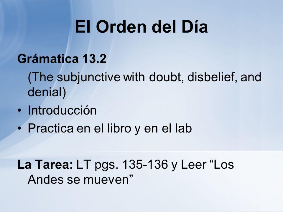 El Orden del Día Grámatica 13.2 (The subjunctive with doubt, disbelief, and denial) Introducción Practica en el libro y en el lab La Tarea: LT pgs.