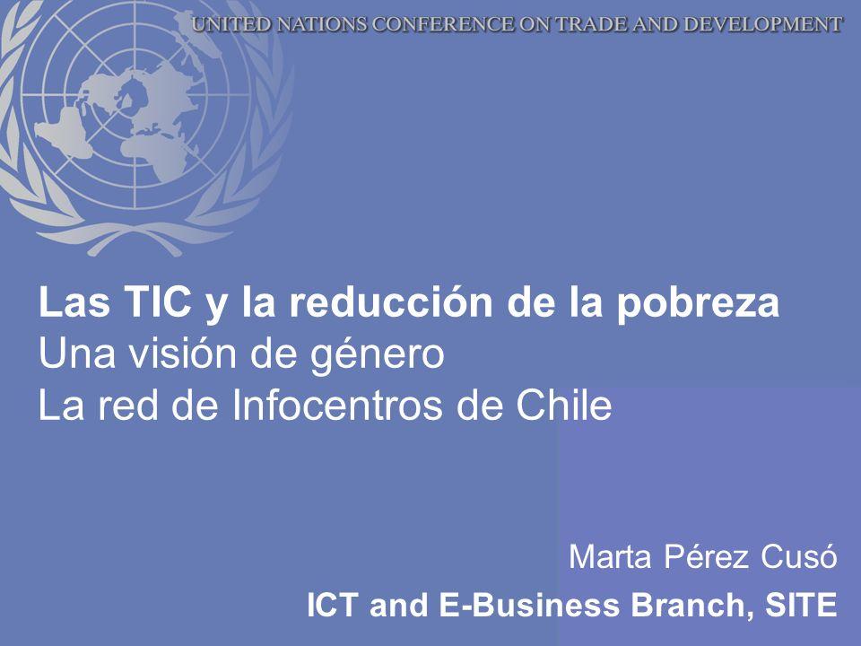 Las TIC y la reducción de la pobreza Una visión de género La red de Infocentros de Chile Marta Pérez Cusó ICT and E-Business Branch, SITE
