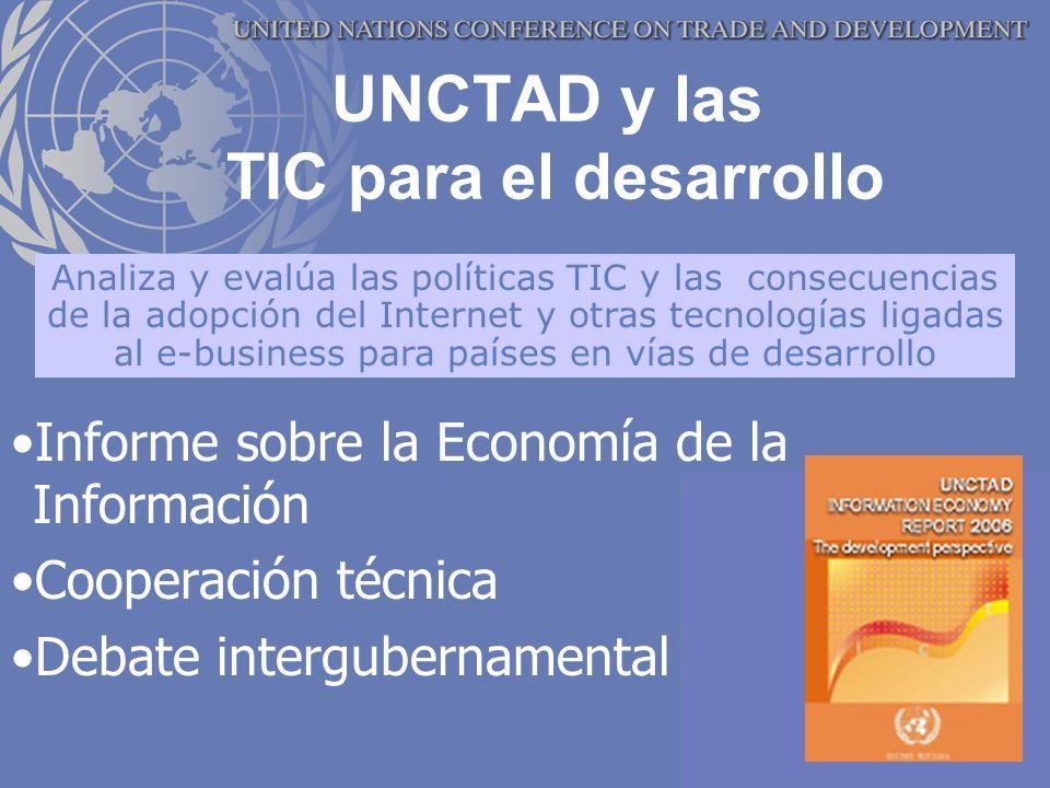 UNCTAD y las TIC para el desarrollo Informe sobre la Economía de la Información Cooperación técnica Debate intergubernamental Analiza y evalúa las políticas TIC y las consecuencias de la adopción del Internet y otras tecnologías ligadas al e-business para países en vías de desarrollo