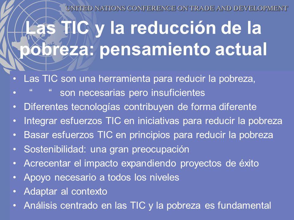 Las TIC y la reducción de la pobreza: pensamiento actual Las TIC son una herramienta para reducir la pobreza, son necesarias pero insuficientes Diferentes tecnologías contribuyen de forma diferente Integrar esfuerzos TIC en iniciativas para reducir la pobreza Basar esfuerzos TIC en principios para reducir la pobreza Sostenibilidad: una gran preocupación Acrecentar el impacto expandiendo proyectos de éxito Apoyo necesario a todos los niveles Adaptar al contexto Análisis centrado en las TIC y la pobreza es fundamental