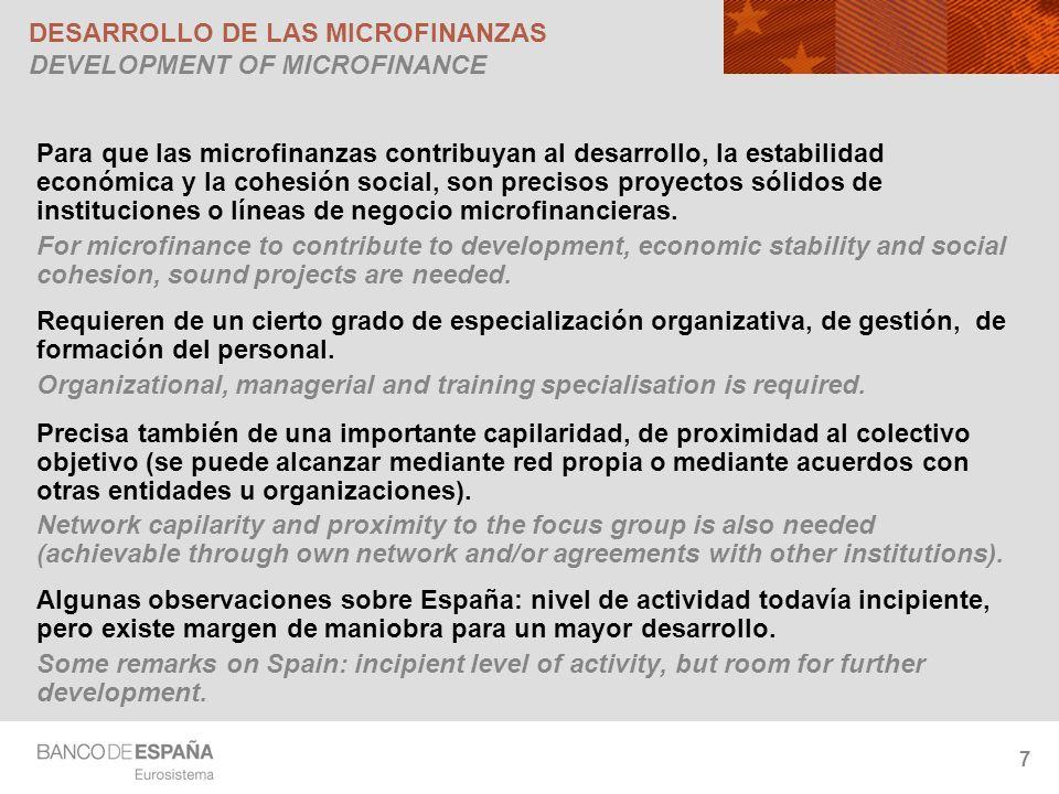 7 DESARROLLO DE LAS MICROFINANZAS DEVELOPMENT OF MICROFINANCE Para que las microfinanzas contribuyan al desarrollo, la estabilidad económica y la cohesión social, son precisos proyectos sólidos de instituciones o líneas de negocio microfinancieras.
