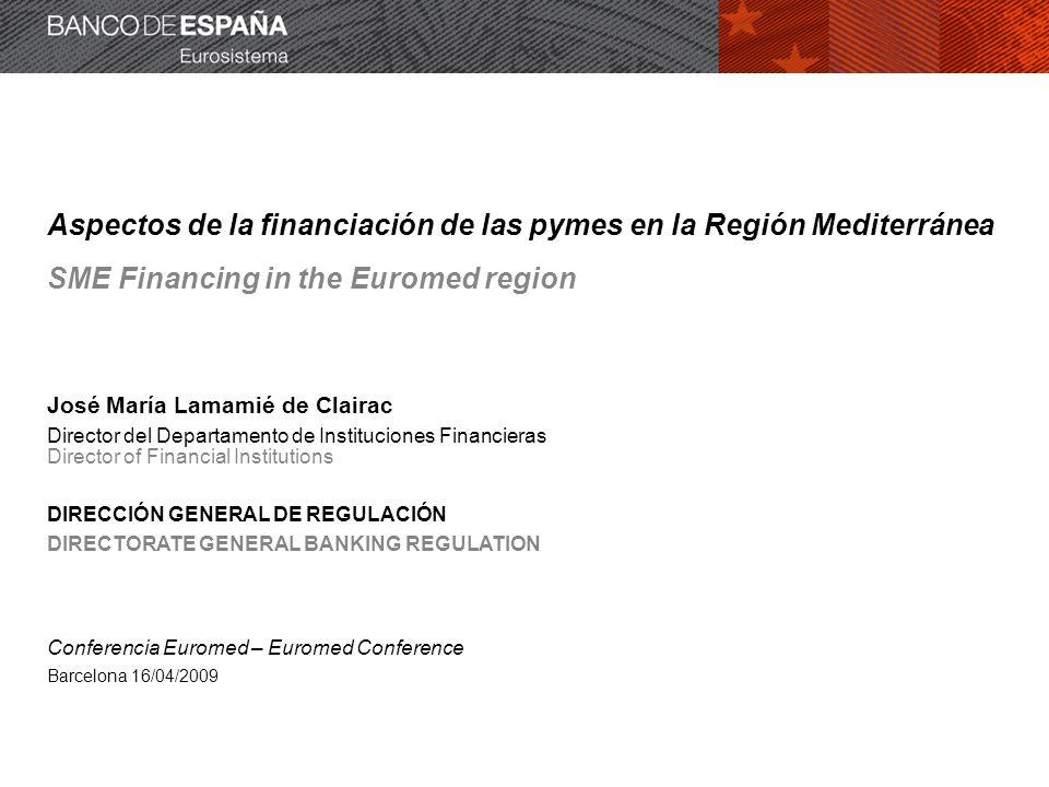 Aspectos de la financiación de las pymes en la Región Mediterránea SME Financing in the Euromed region José María Lamamié de Clairac Director del Departamento de Instituciones Financieras Director of Financial Institutions DIRECCIÓN GENERAL DE REGULACIÓN DIRECTORATE GENERAL BANKING REGULATION Conferencia Euromed – Euromed Conference Barcelona 16/04/2009