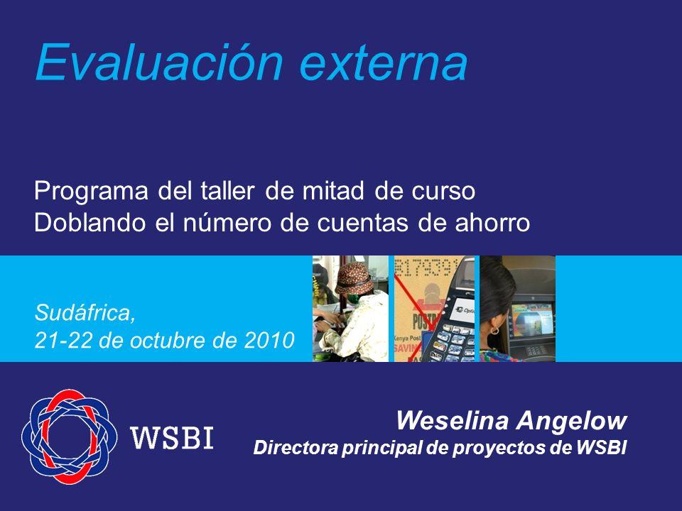 Programa del taller de mitad de curso Doblando el número de cuentas de ahorro Sudáfrica, 21-22 de octubre de 2010 Evaluación externa Weselina Angelow Directora principal de proyectos de WSBI