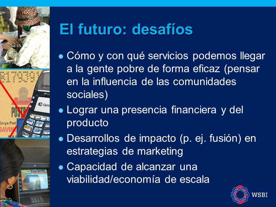 El futuro: desafíos Cómo y con qué servicios podemos llegar a la gente pobre de forma eficaz (pensar en la influencia de las comunidades sociales) Lograr una presencia financiera y del producto Desarrollos de impacto (p.