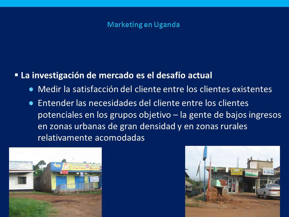 Marketing en Uganda La investigación de mercado es el desafío actual Medir la satisfacción del cliente entre los clientes existentes Entender las necesidades del cliente entre los clientes potenciales en los grupos objetivo – la gente de bajos ingresos en zonas urbanas de gran densidad y en zonas rurales relativamente acomodadas