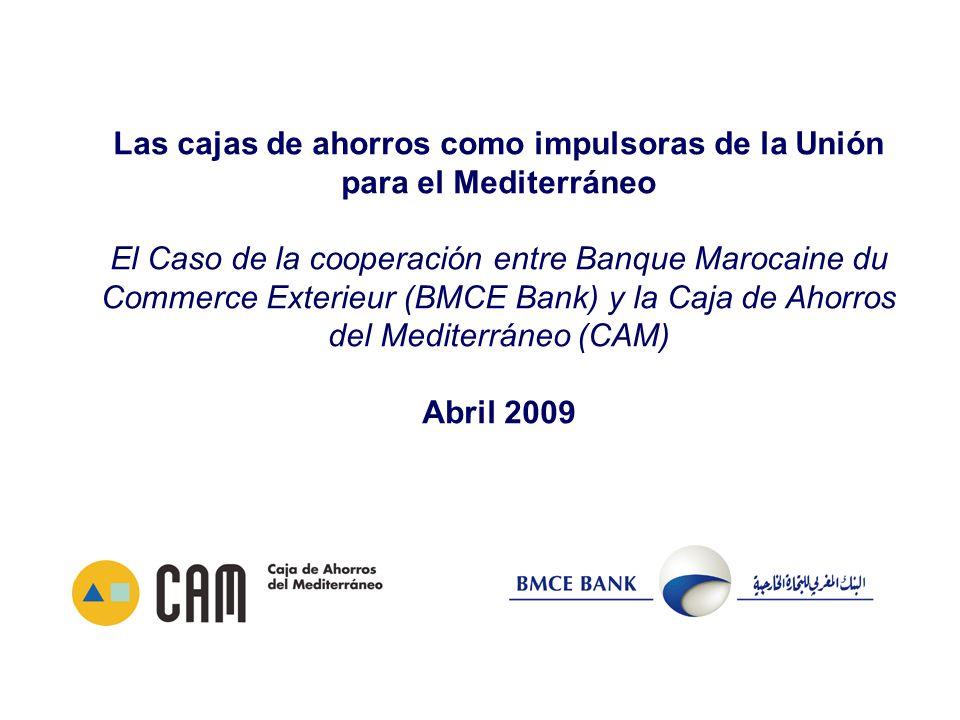 Las cajas de ahorros como impulsoras de la Unión para el Mediterráneo El Caso de la cooperación entre Banque Marocaine du Commerce Exterieur (BMCE Bank) y la Caja de Ahorros del Mediterráneo (CAM) Abril 2009