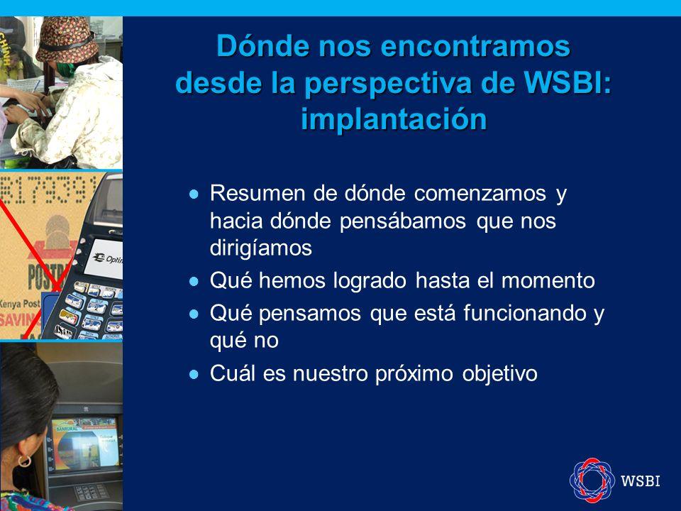 Dónde nos encontramos desde la perspectiva de WSBI: implantación Resumen de dónde comenzamos y hacia dónde pensábamos que nos dirigíamos Qué hemos logrado hasta el momento Qué pensamos que está funcionando y qué no Cuál es nuestro próximo objetivo