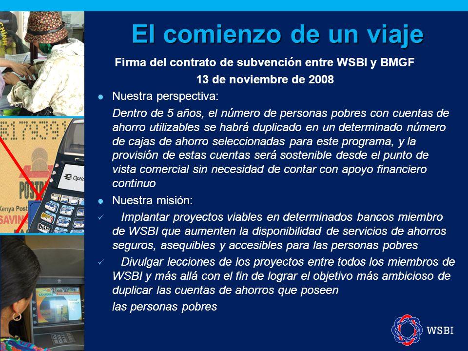 El comienzo de un viaje Firma del contrato de subvención entre WSBI y BMGF 13 de noviembre de 2008 Nuestra perspectiva: Dentro de 5 años, el número de personas pobres con cuentas de ahorro utilizables se habrá duplicado en un determinado número de cajas de ahorro seleccionadas para este programa, y la provisión de estas cuentas será sostenible desde el punto de vista comercial sin necesidad de contar con apoyo financiero continuo Nuestra misión: Implantar proyectos viables en determinados bancos miembro de WSBI que aumenten la disponibilidad de servicios de ahorros seguros, asequibles y accesibles para las personas pobres Divulgar lecciones de los proyectos entre todos los miembros de WSBI y más allá con el fin de lograr el objetivo más ambicioso de duplicar las cuentas de ahorros que poseen las personas pobres