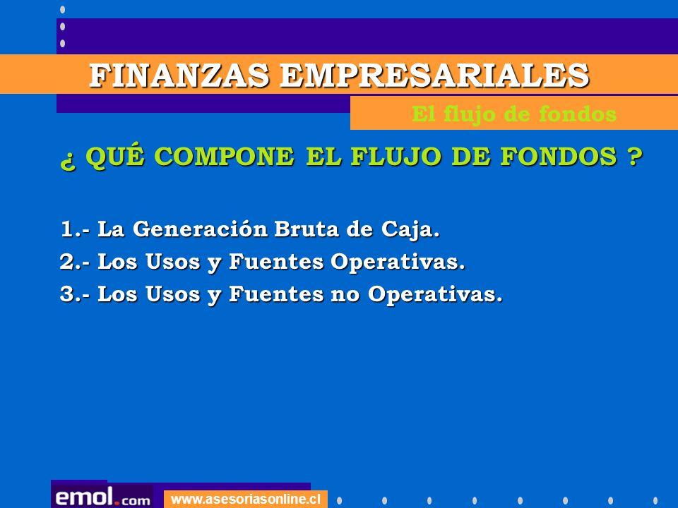 www.asesoriasonline.cl ¿ QUÉ COMPONE EL FLUJO DE FONDOS ? 1.- La Generación Bruta de Caja. 2.- Los Usos y Fuentes Operativas. 3.- Los Usos y Fuentes n