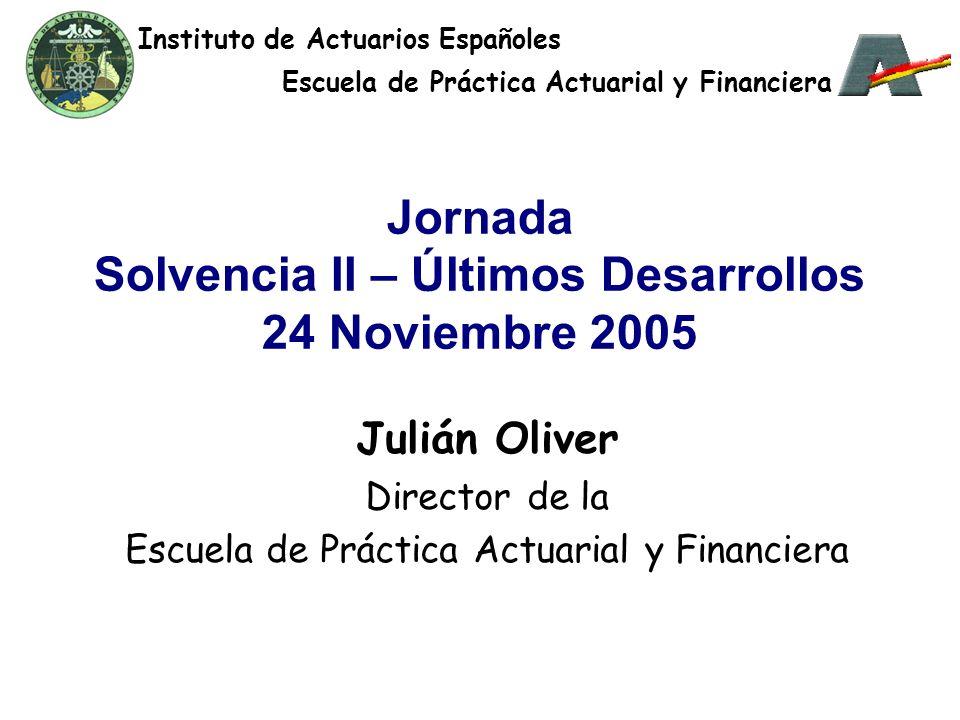 Jornada Solvencia II – Últimos Desarrollos 24 Noviembre 2005 Julián Oliver Director de la Escuela de Práctica Actuarial y Financiera Instituto de Actuarios Españoles Escuela de Práctica Actuarial y Financiera