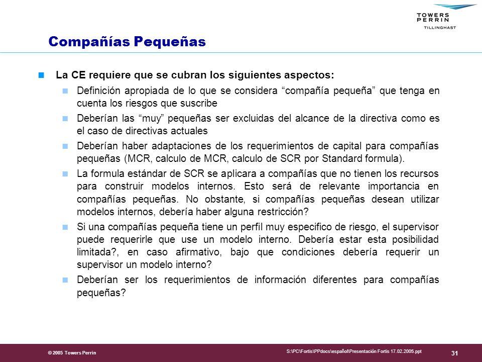 © 2005 Towers Perrin S:\PC\Fortis\PPdocs\español\Presentación Fortis 17.02.2005.ppt 31 Compañías Pequeñas La CE requiere que se cubran los siguientes aspectos: Definición apropiada de lo que se considera compañía pequeña que tenga en cuenta los riesgos que suscribe Deberían las muy pequeñas ser excluidas del alcance de la directiva como es el caso de directivas actuales Deberían haber adaptaciones de los requerimientos de capital para compañías pequeñas (MCR, calculo de MCR, calculo de SCR por Standard formula).