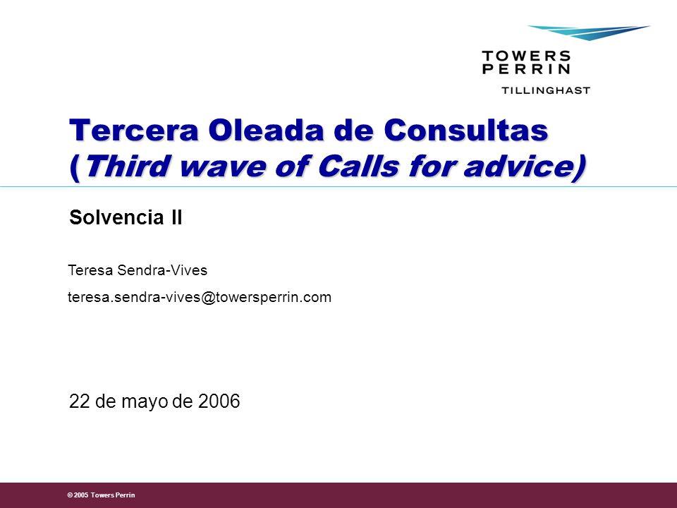 © 2005 Towers Perrin Tercera Oleada de Consultas (Third wave of Calls for advice) Solvencia II 22 de mayo de 2006 Teresa Sendra-Vives teresa.sendra-vives@towersperrin.com
