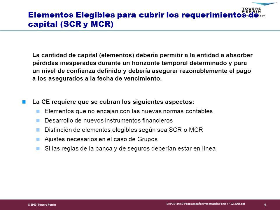 © 2005 Towers Perrin S:\PC\Fortis\PPdocs\español\Presentación Fortis 17.02.2005.ppt 5 Elementos Elegibles para cubrir los requerimientos de capital (SCR y MCR) La cantidad de capital (elementos) debería permitir a la entidad a absorber pérdidas inesperadas durante un horizonte temporal determinado y para un nivel de confianza definido y debería asegurar razonablemente el pago a los asegurados a la fecha de vencimiento.
