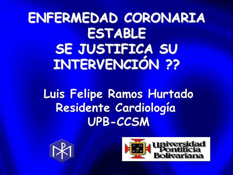 ENFERMEDAD CORONARIA ESTABLE SE JUSTIFICA SU INTERVENCIÓN ?? Luis Felipe Ramos Hurtado Residente Cardiología UPB-CCSM