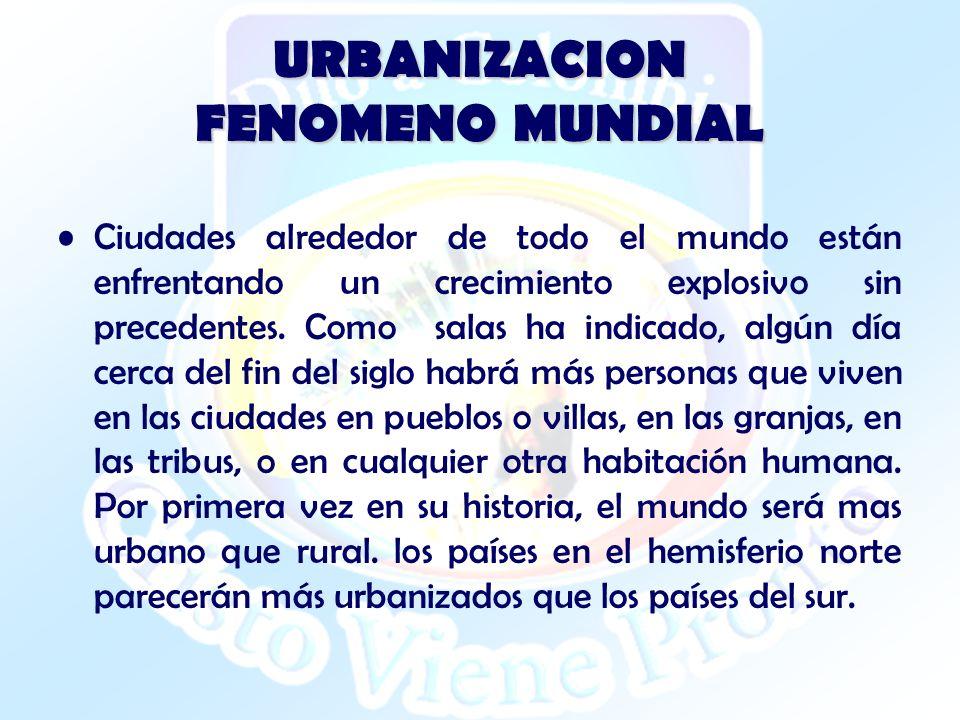 URBANIZACION FENOMENO MUNDIAL Ciudades alrededor de todo el mundo están enfrentando un crecimiento explosivo sin precedentes. Como salas ha indicado,