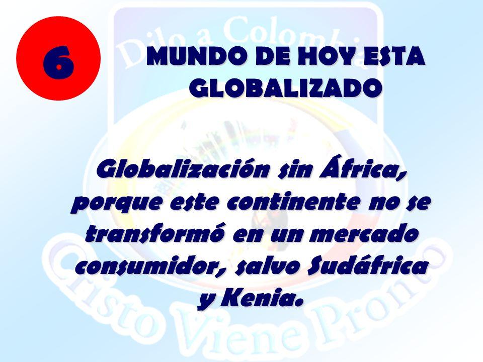 Globalización sin África, porque este continente no se transformó en un mercado consumidor, salvo Sudáfrica y Kenia. MUNDO DE HOY ESTA GLOBALIZADO 6
