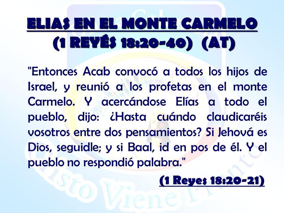 ELIAS EN EL MONTE CARMELO (1 REYÉS 18:20-40) (AT) Entonces Acab convocó a todos los hijos de Israel, y reunió a los profetas en el monte Carmelo.