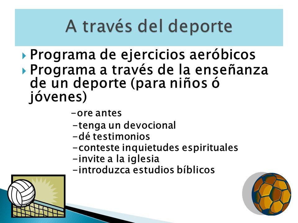 Programa de ejercicios aeróbicos Programa a través de la enseñanza de un deporte (para niños ó jóvenes) -ore antes -tenga un devocional -dé testimonios -conteste inquietudes espirituales -invite a la iglesia -introduzca estudios bíblicos