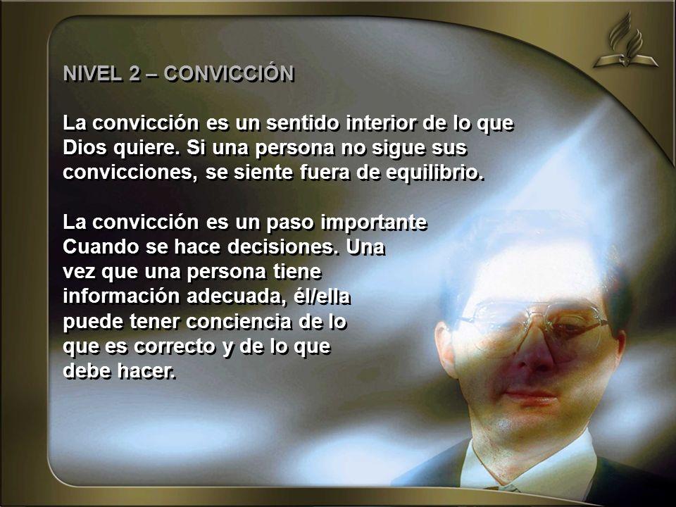NIVEL 2 – CONVICCIÓN La convicción es un sentido interior de lo que Dios quiere. Si una persona no sigue sus convicciones, se siente fuera de equilibr