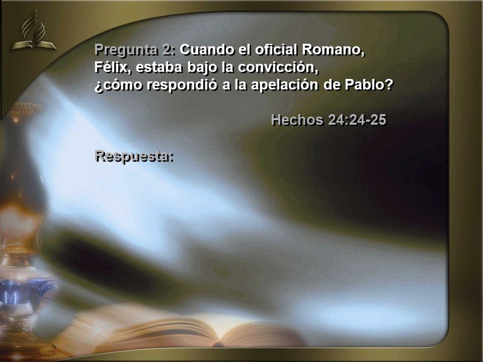 Pregunta 2: Cuando el oficial Romano, Félix, estaba bajo la convicción, ¿cómo respondió a la apelación de Pablo? Hechos 24:24-25 Respuesta: Pregunta 2
