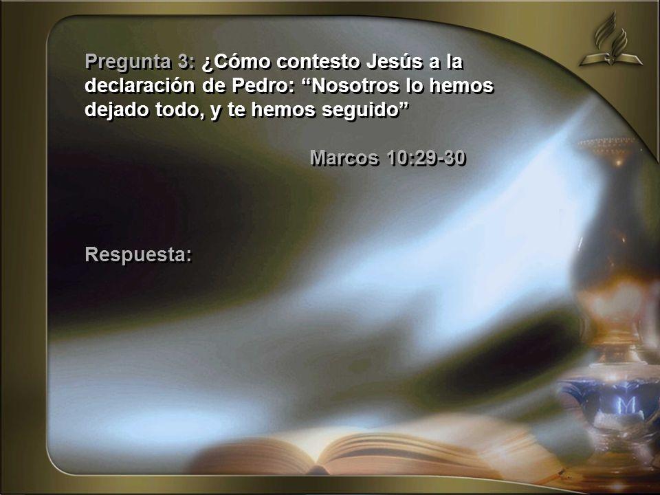 Pregunta 3: ¿Cómo contesto Jesús a la declaración de Pedro: Nosotros lo hemos dejado todo, y te hemos seguido Marcos 10:29-30 Respuesta: Pregunta 3: ¿
