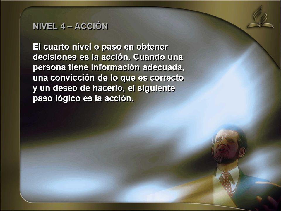 NIVEL 4 – ACCIÓN El cuarto nivel o paso en obtener decisiones es la acción. Cuando una persona tiene información adecuada, una convicción de lo que es