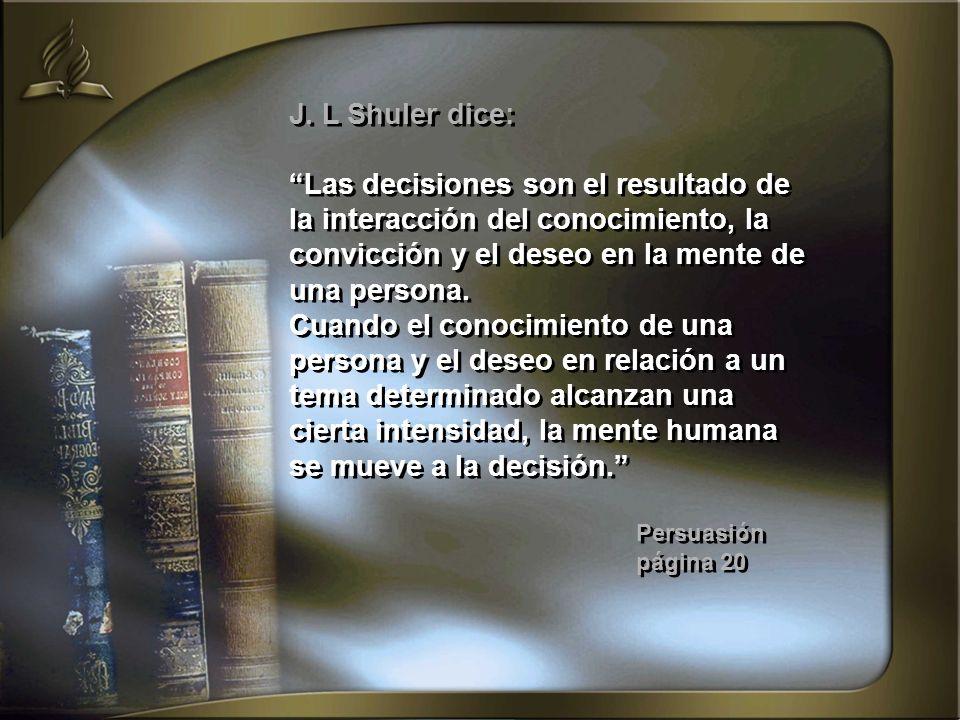 J. L Shuler dice: Las decisiones son el resultado de la interacción del conocimiento, la convicción y el deseo en la mente de una persona. Cuando el c
