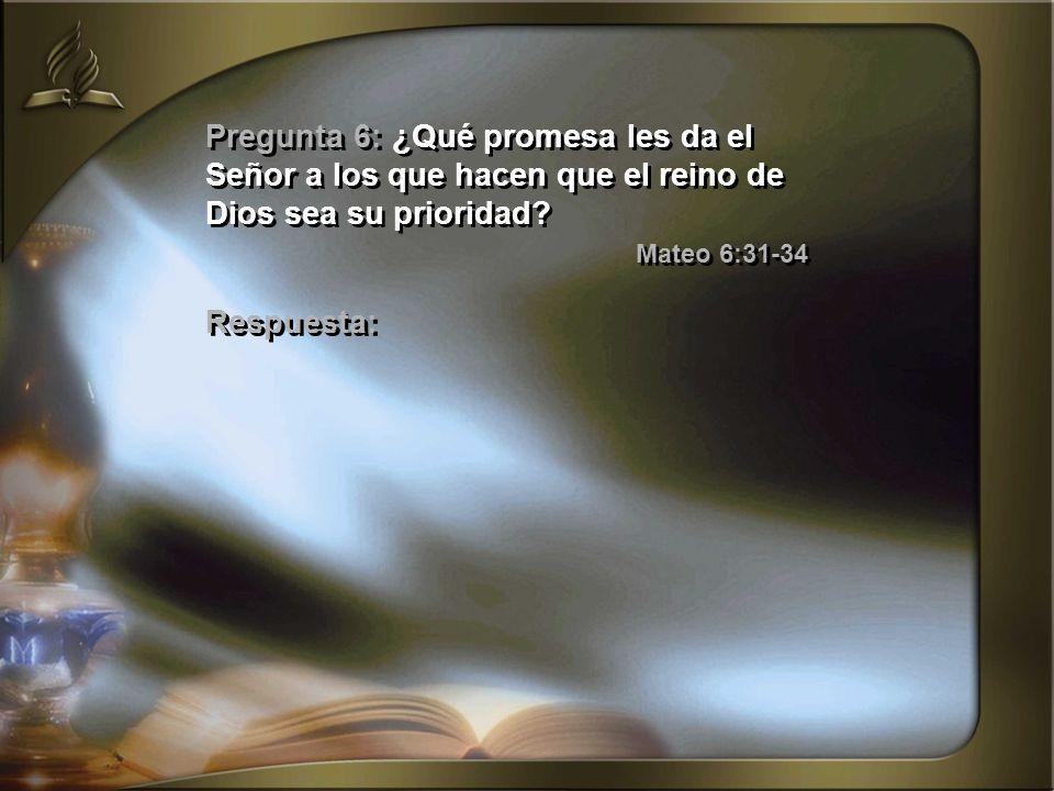 Pregunta 6: ¿Qué promesa les da el Señor a los que hacen que el reino de Dios sea su prioridad? Mateo 6:31-34 Respuesta: Pregunta 6: ¿Qué promesa les