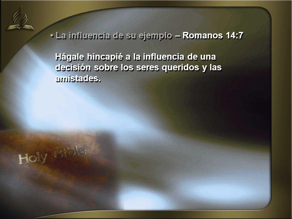 La influencia de su ejemplo – Romanos 14:7 Hágale hincapié a la influencia de una decisión sobre los seres queridos y las amistades. La influencia de
