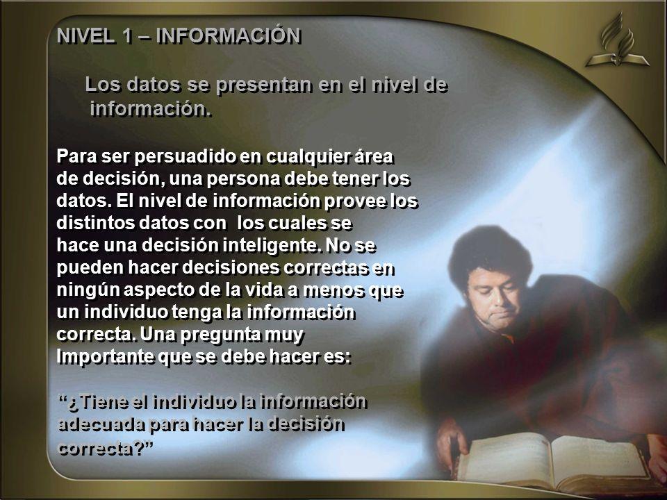 NIVEL 1 – INFORMACIÓN Los datos se presentan en el nivel de información. Para ser persuadido en cualquier área de decisión, una persona debe tener los