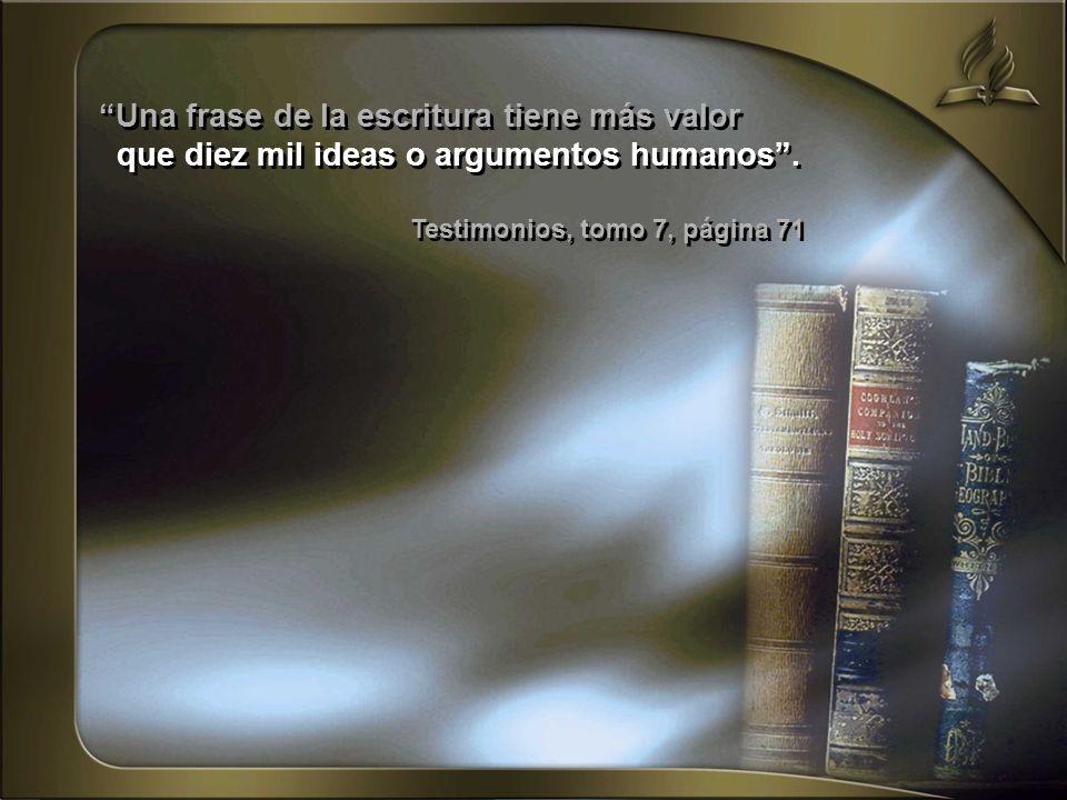 Una frase de la escritura tiene más valor que diez mil ideas o argumentos humanos. Testimonios, tomo 7, página 71 Una frase de la escritura tiene más