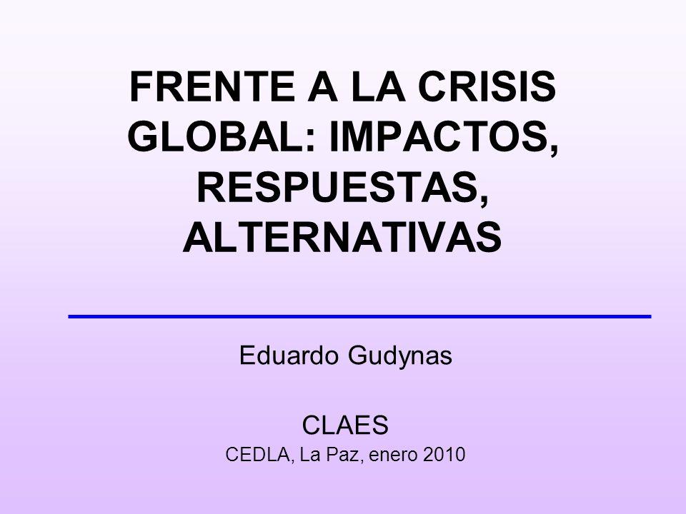 FRENTE A LA CRISIS GLOBAL: IMPACTOS, RESPUESTAS, ALTERNATIVAS Eduardo Gudynas CLAES CEDLA, La Paz, enero 2010