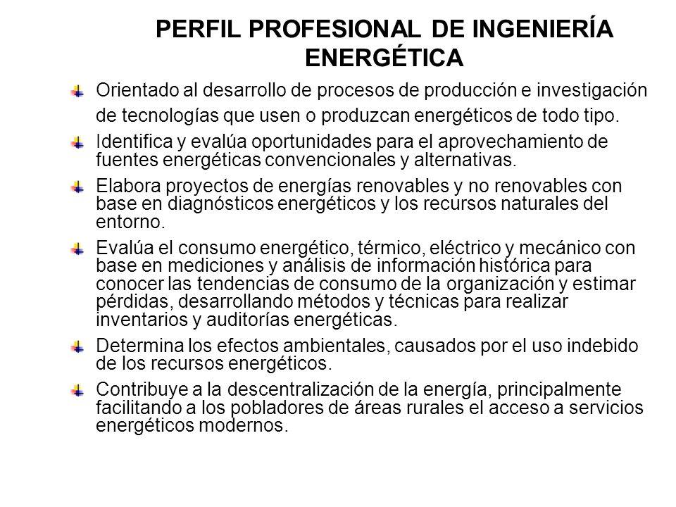 PERFIL PROFESIONAL DE INGENIERÍA ENERGÉTICA Orientado al desarrollo de procesos de producción e investigación de tecnologías que usen o produzcan ener