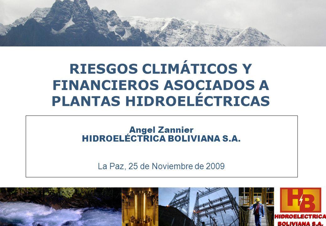 RIESGOS CLIMÁTICOS Y FINANCIEROS ASOCIADOS A PLANTAS HIDROELÉCTRICAS Angel Zannier HIDROELÉCTRICA BOLIVIANA S.A. La Paz, 25 de Noviembre de 2009