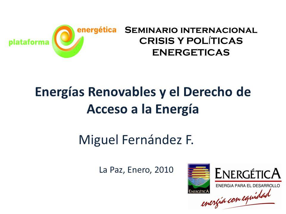 Energías Renovables y el Derecho de Acceso a la Energía Miguel Fernández F. La Paz, Enero, 2010 Seminario internacional CRISIS Y POL Í TICAS ENERGETIC