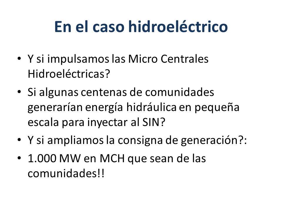 En el caso hidroeléctrico Y si impulsamos las Micro Centrales Hidroeléctricas? Si algunas centenas de comunidades generarían energía hidráulica en peq