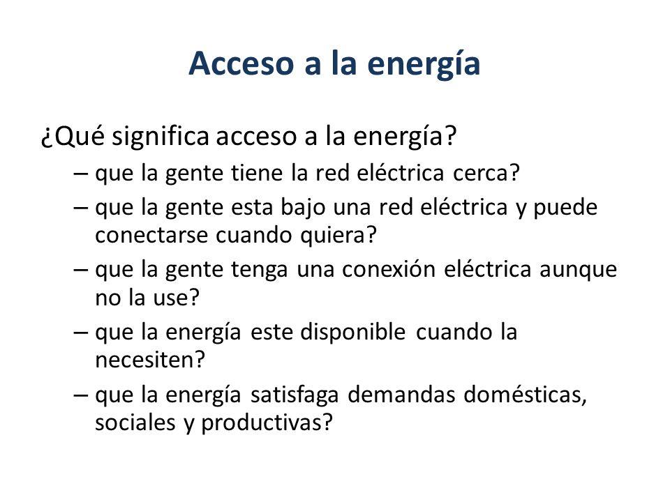 Acceso a la energía ¿Qué significa acceso a la energía? – que la gente tiene la red eléctrica cerca? – que la gente esta bajo una red eléctrica y pued